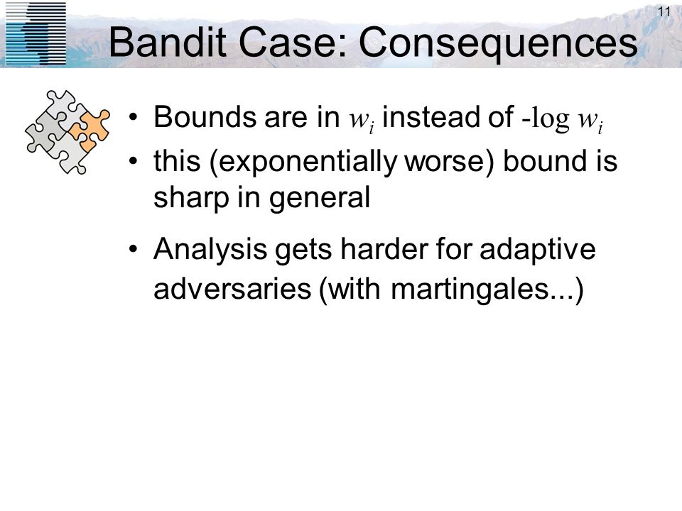 11 Bandit Case: Consequences Bounds are in w i instead of -log w i this (exponentially worse) bound is sharp in general Analysis gets harder for adapt