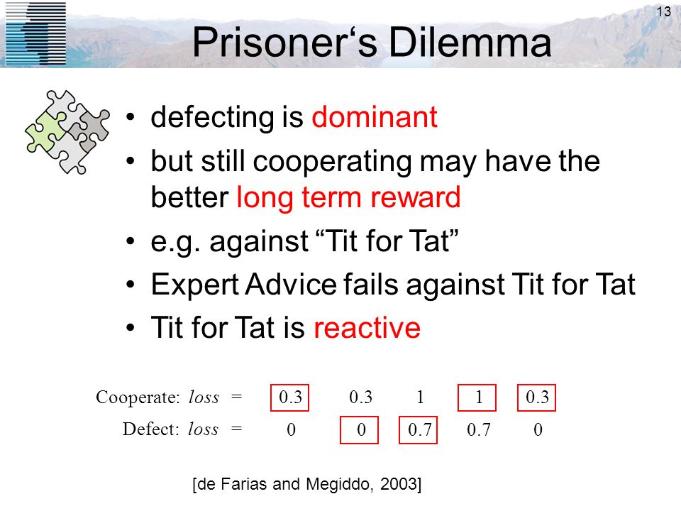 13 Prisoners Dilemma [de Farias and Megiddo, 2003] defecting is dominant but still cooperating may have the better long term reward e.g. against Tit f
