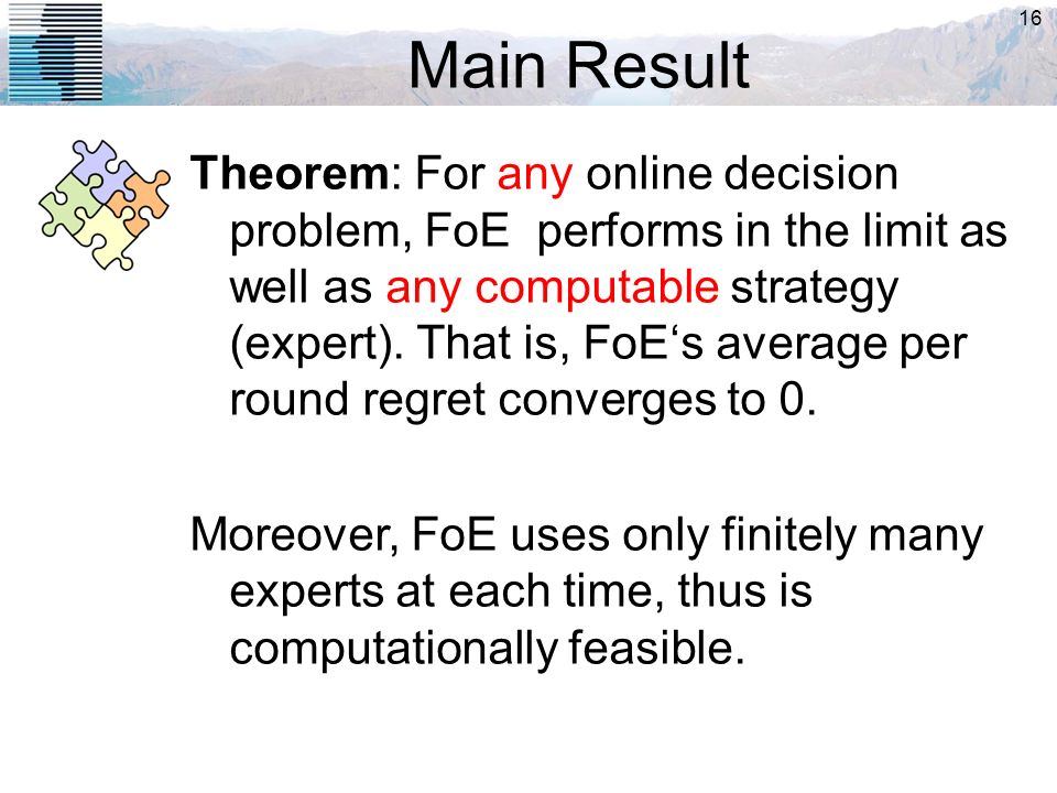 16 Main Result Theorem: For any online decision problem, FoE performs in the limit as well as any computable strategy (expert). That is, FoEs average
