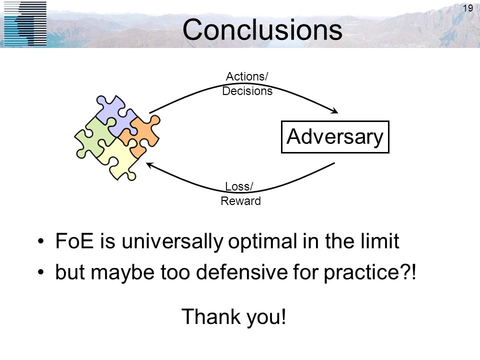 19 Conclusions Adversary Actions/ Decisions FoE is universally optimal in the limit but maybe too defensive for practice?! Loss/ Reward Thank you!