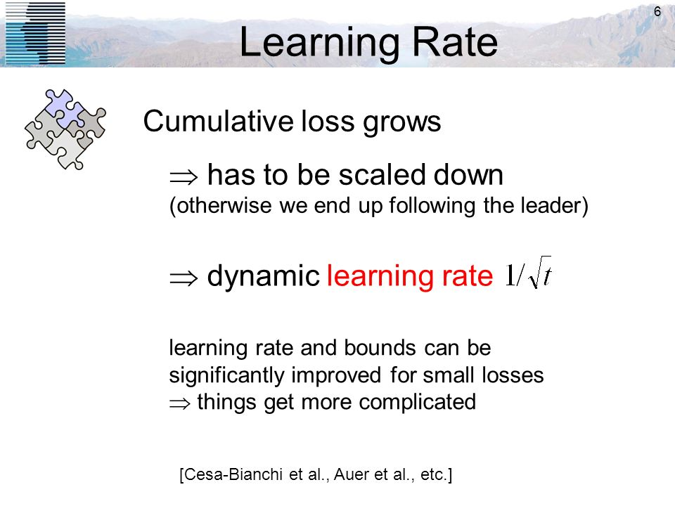 6 Learning Rate Cumulative loss grows has to be scaled down (otherwise we end up following the leader) dynamic learning rate [Cesa-Bianchi et al., Aue