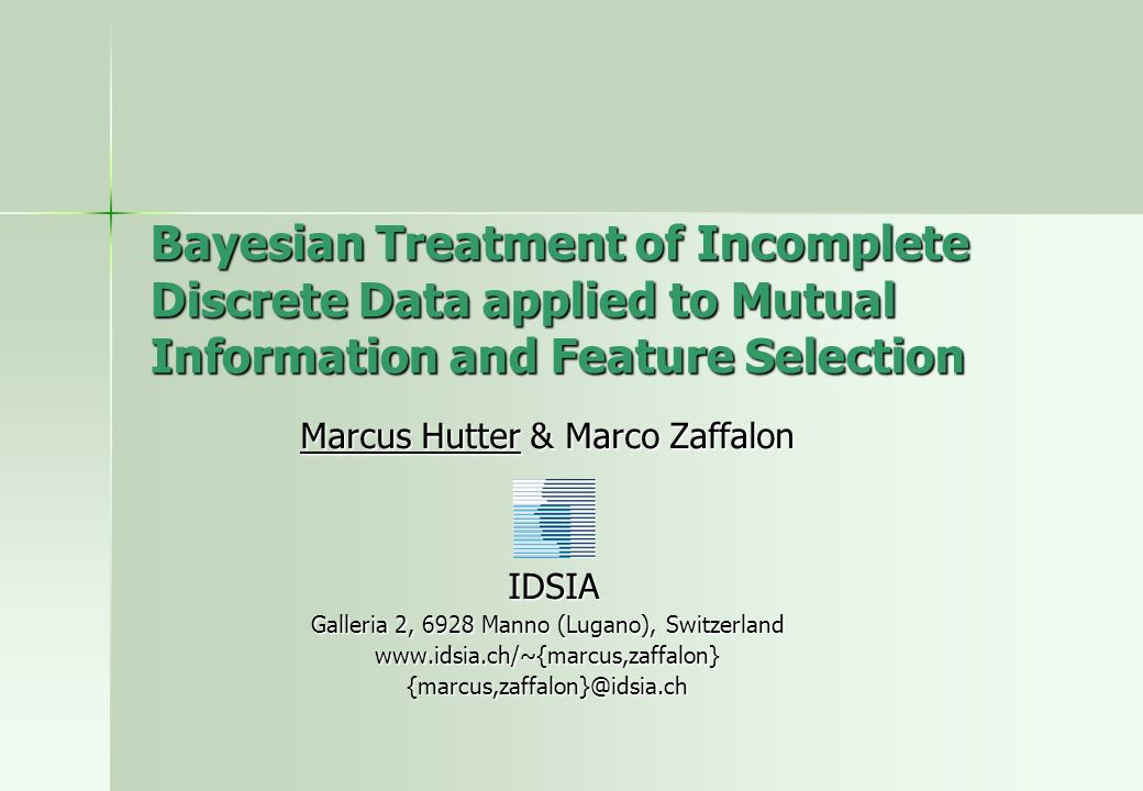 Bayesian Treatment of Incomplete Discrete Data applied to Mutual Information and Feature Selection Marcus Hutter & Marco Zaffalon IDSIA IDSIA Galleria