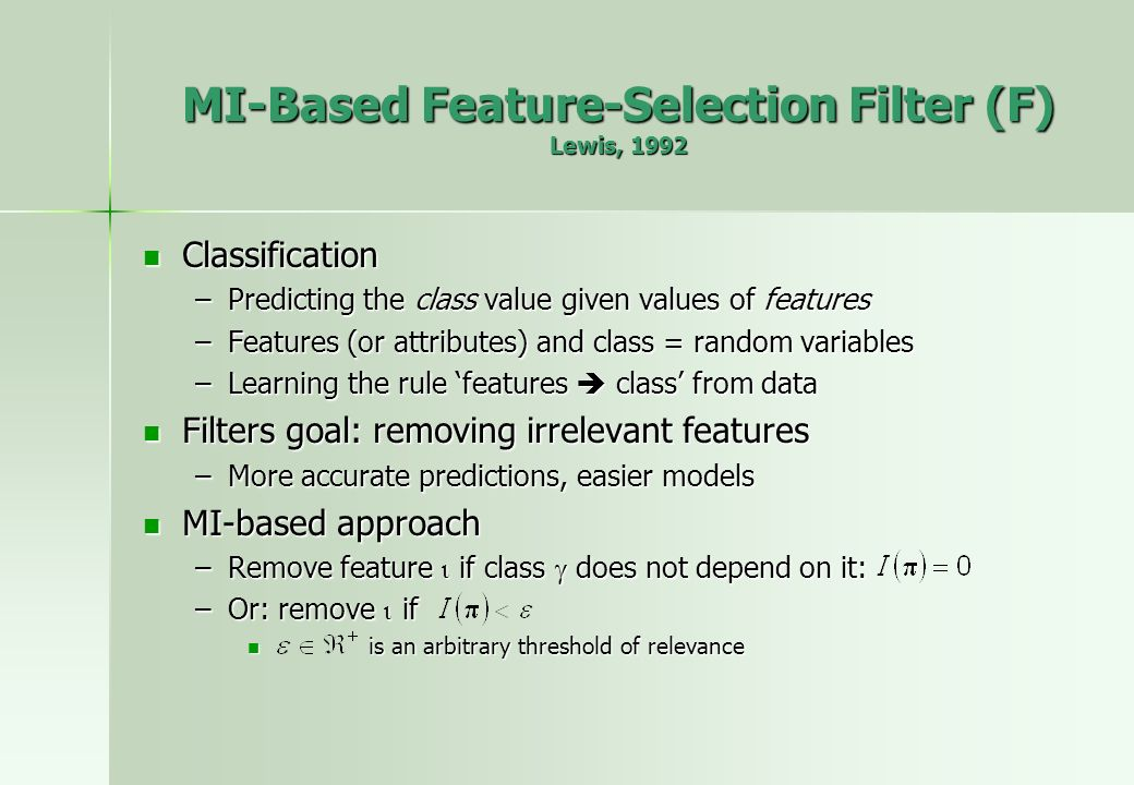 MI-Based Feature-Selection Filter (F) Lewis, 1992 Classification Classification –Predicting the class value given values of features –Features (or attributes) and class = random variables –Learning the rule features class from data Filters goal: removing irrelevant features Filters goal: removing irrelevant features –More accurate predictions, easier models MI-based approach MI-based approach –Remove feature if class does not depend on it: –Or: remove if is an arbitrary threshold of relevance is an arbitrary threshold of relevance