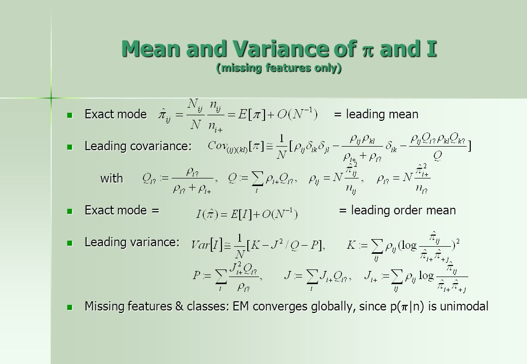 Mean and Variance of and I (missing features only) Exact mode = leading mean Exact mode = leading mean Leading covariance: Leading covariance: with with Exact mode = = leading order mean Exact mode = = leading order mean Leading variance: Leading variance: Missing features & classes: EM converges globally, since p( |n) is unimodal Missing features & classes: EM converges globally, since p( |n) is unimodal