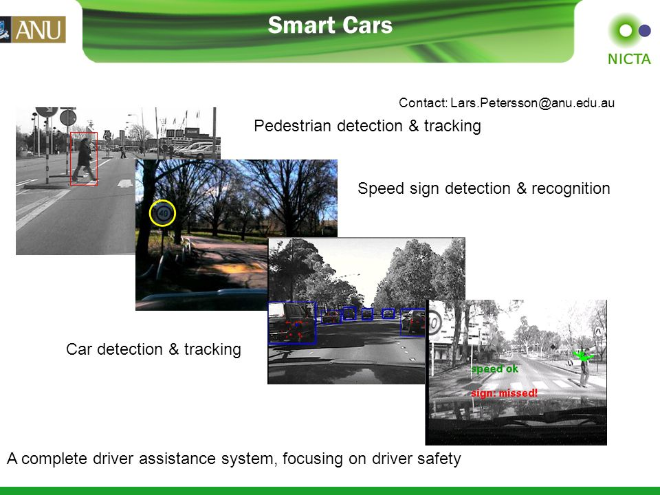 Smart Cars Pedestrian detection & tracking Speed sign detection & recognition Car detection & tracking A complete driver assistance system, focusing on driver safety Contact: