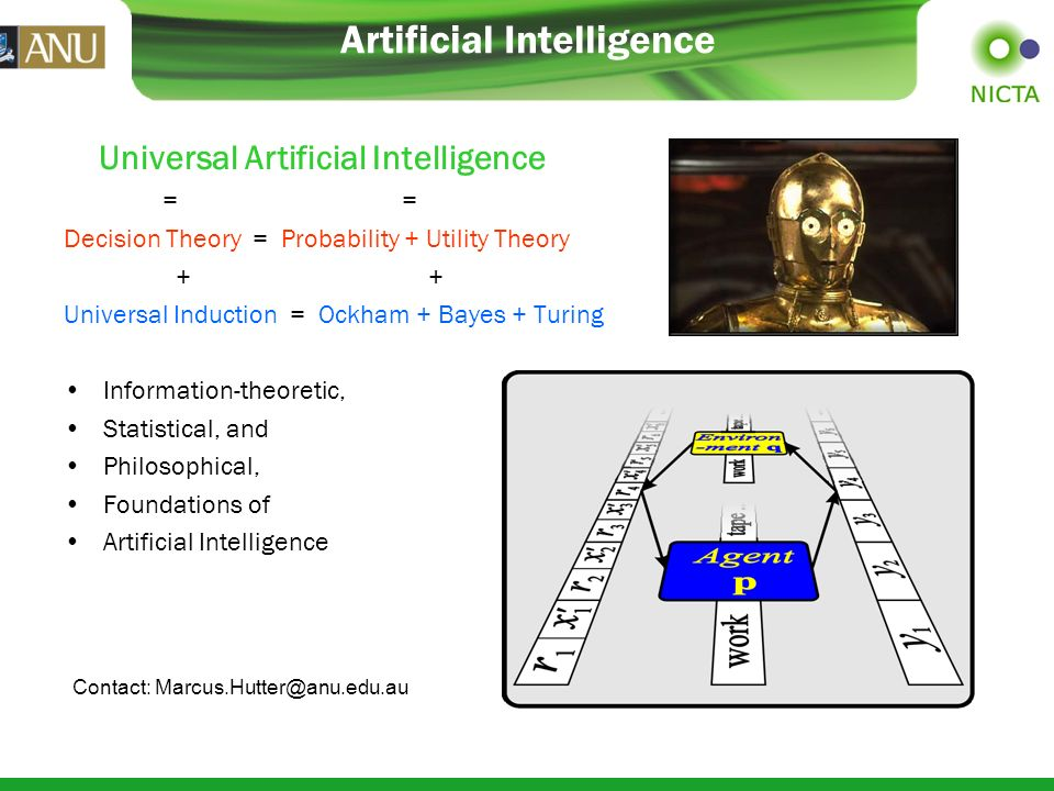 Artificial Intelligence Universal Artificial Intelligence = = Decision Theory = Probability + Utility Theory + + Universal Induction = Ockham + Bayes + Turing Information-theoretic, Statistical, and Philosophical, Foundations of Artificial Intelligence Contact: