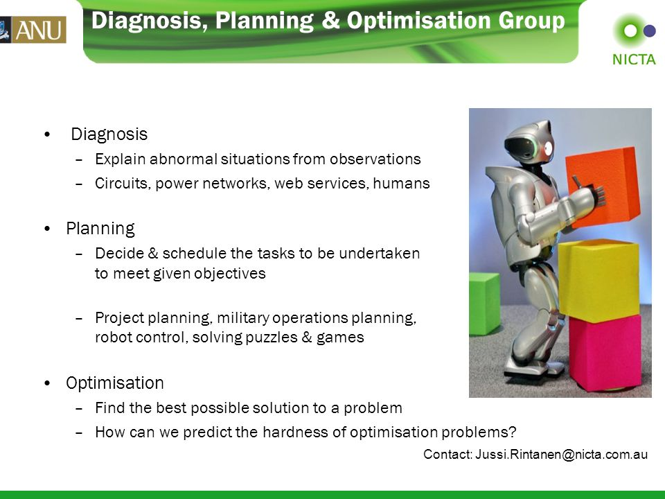 Diagnosis, Planning & Optimisation Group Diagnosis –Explain abnormal situations from observations –Circuits, power networks, web services, humans Planning –Decide & schedule the tasks to be undertaken to meet given objectives –Project planning, military operations planning, robot control, solving puzzles & games Optimisation –Find the best possible solution to a problem –How can we predict the hardness of optimisation problems.