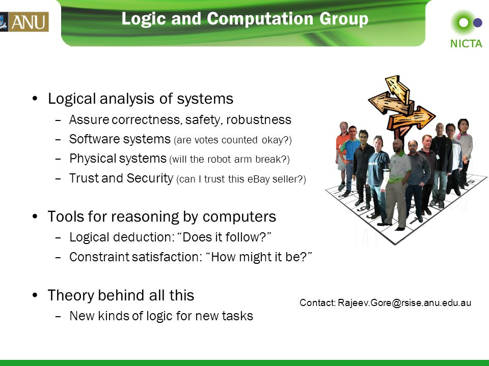 Logic and Computation Group Logical analysis of systems –Assure correctness, safety, robustness –Software systems (are votes counted okay ) –Physical systems (will the robot arm break ) –Trust and Security (can I trust this eBay seller ) Tools for reasoning by computers –Logical deduction: Does it follow.