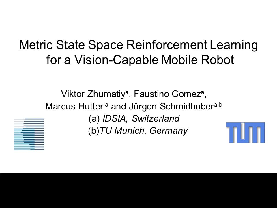 Metric State Space Reinforcement Learning for a Vision-Capable Mobile Robot Viktor Zhumatiy a, Faustino Gomez a, Marcus Hutter a and Jürgen Schmidhube