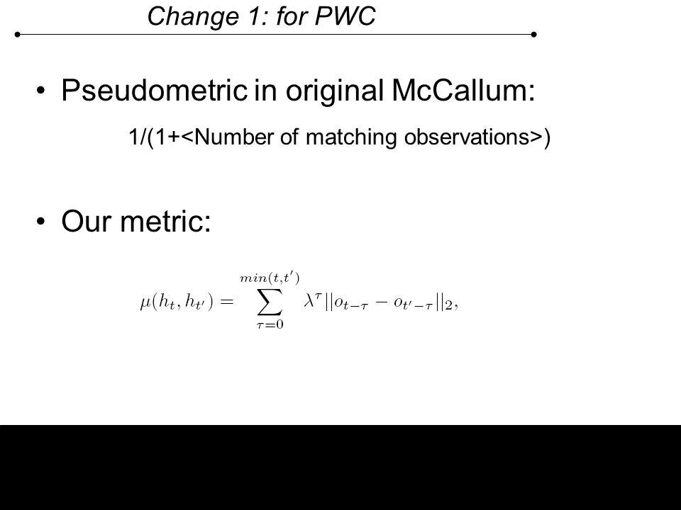 Change 1: for PWC Pseudometric in original McCallum: 1/(1+ ) Our metric: