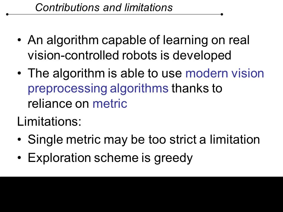 Contributions and limitations An algorithm capable of learning on real vision-controlled robots is developed The algorithm is able to use modern visio