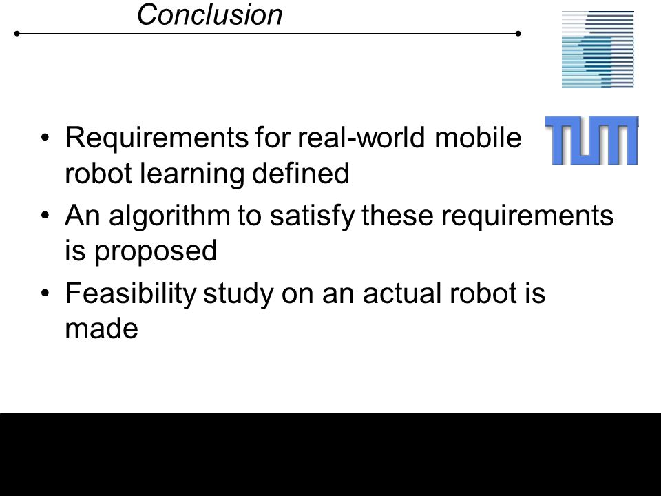 Conclusion Requirements for real-world mobile robot learning defined An algorithm to satisfy these requirements is proposed Feasibility study on an ac