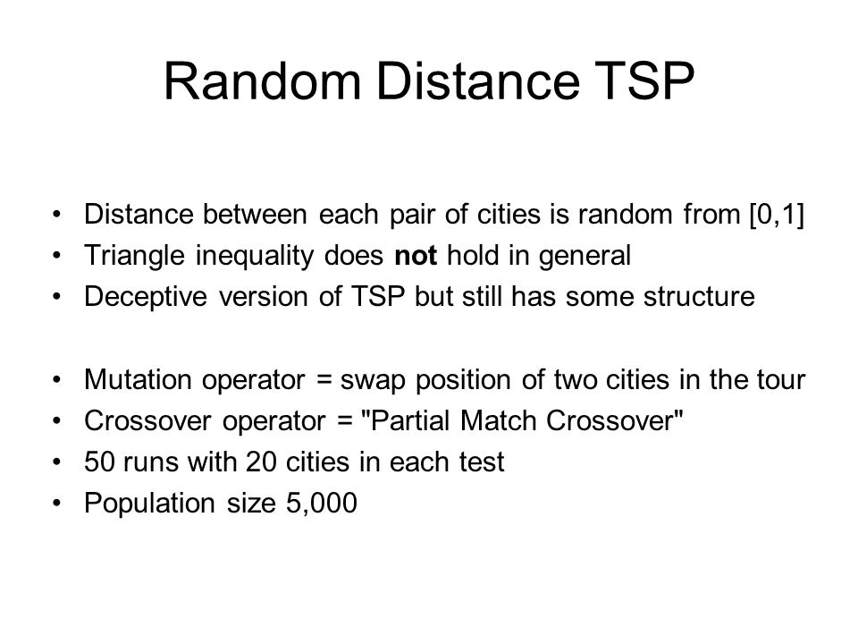 Random Distance TSP Distance between each pair of cities is random from [0,1] Triangle inequality does not hold in general Deceptive version of TSP bu