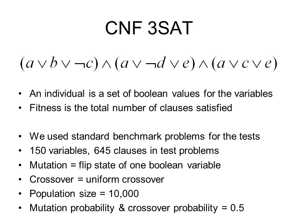 CNF 3SAT An individual is a set of boolean values for the variables Fitness is the total number of clauses satisfied We used standard benchmark problems for the tests 150 variables, 645 clauses in test problems Mutation = flip state of one boolean variable Crossover = uniform crossover Population size = 10,000 Mutation probability & crossover probability = 0.5