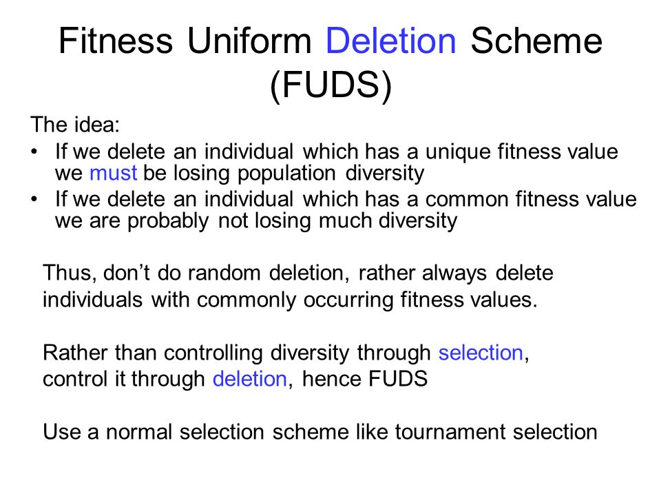 Fitness Uniform Deletion Scheme (FUDS) The idea: If we delete an individual which has a unique fitness value we must be losing population diversity If we delete an individual which has a common fitness value we are probably not losing much diversity Thus, dont do random deletion, rather always delete individuals with commonly occurring fitness values.