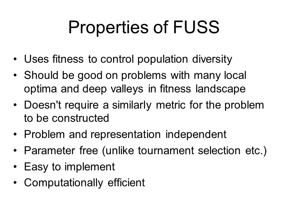 Properties of FUSS Uses fitness to control population diversity Should be good on problems with many local optima and deep valleys in fitness landscape Doesn t require a similarly metric for the problem to be constructed Problem and representation independent Parameter free (unlike tournament selection etc.) Easy to implement Computationally efficient