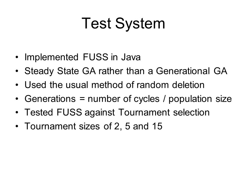 Test System Implemented FUSS in Java Steady State GA rather than a Generational GA Used the usual method of random deletion Generations = number of cy