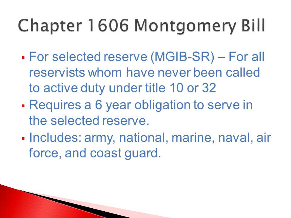 For selected reserve (MGIB-SR) – For all reservists whom have never been called to active duty under title 10 or 32 Requires a 6 year obligation to se