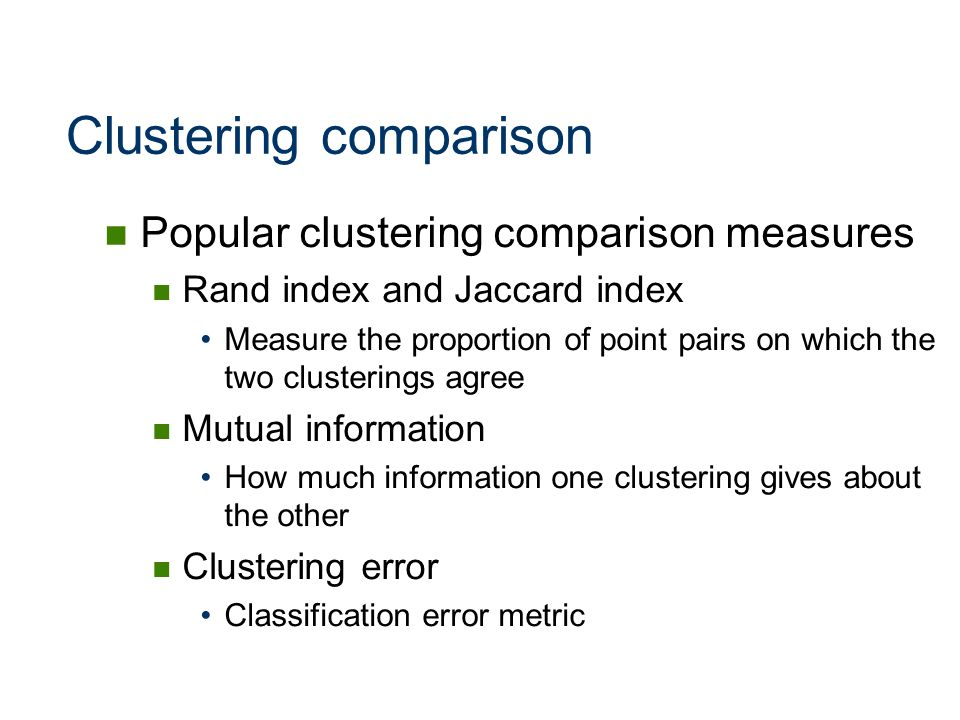 Clustering comparison Popular clustering comparison measures Rand index and Jaccard index Measure the proportion of point pairs on which the two clust