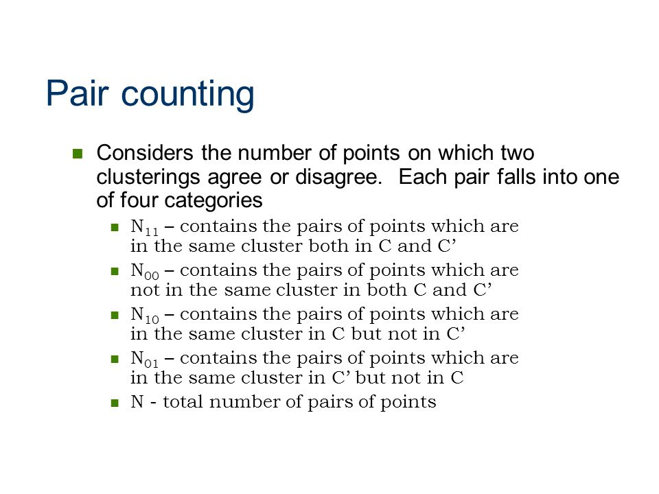 Pair counting Considers the number of points on which two clusterings agree or disagree. Each pair falls into one of four categories N 11 – contains t