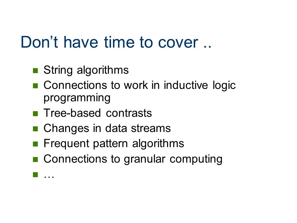 Dont have time to cover.. String algorithms Connections to work in inductive logic programming Tree-based contrasts Changes in data streams Frequent p
