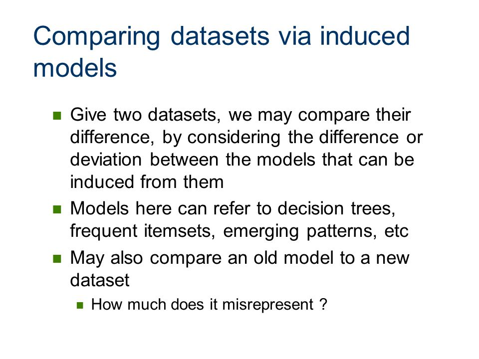 Comparing datasets via induced models Give two datasets, we may compare their difference, by considering the difference or deviation between the model