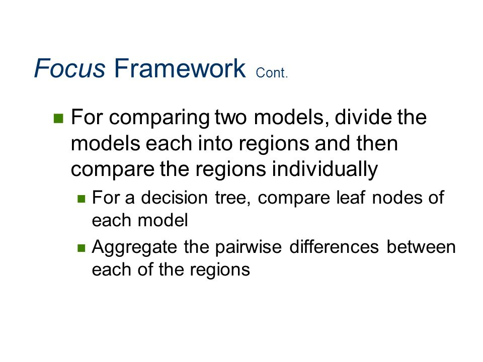 Focus Framework Cont. For comparing two models, divide the models each into regions and then compare the regions individually For a decision tree, com