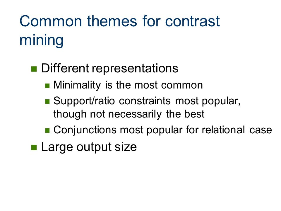 Common themes for contrast mining Different representations Minimality is the most common Support/ratio constraints most popular, though not necessari