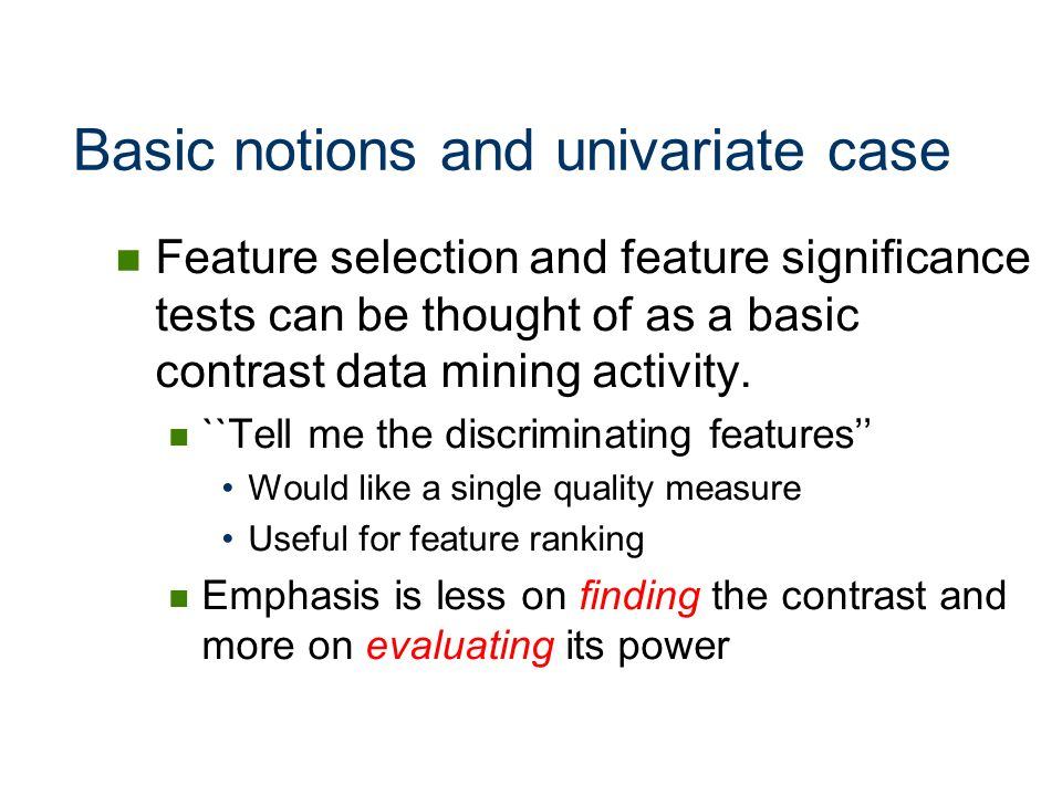 Basic notions and univariate case Feature selection and feature significance tests can be thought of as a basic contrast data mining activity. ``Tell