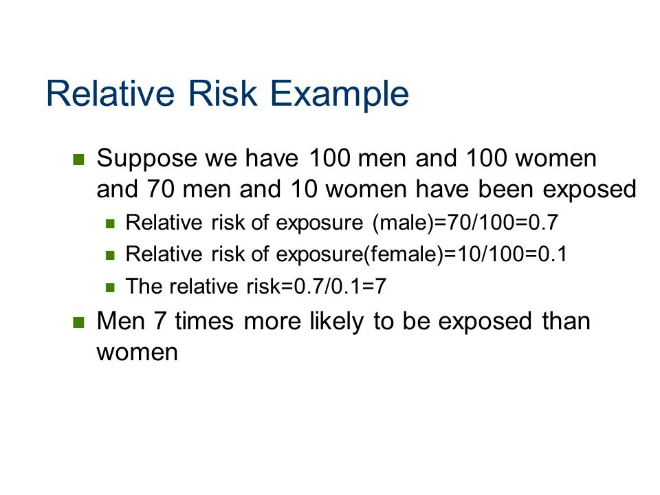 Relative Risk Example Suppose we have 100 men and 100 women and 70 men and 10 women have been exposed Relative risk of exposure (male)=70/100=0.7 Rela