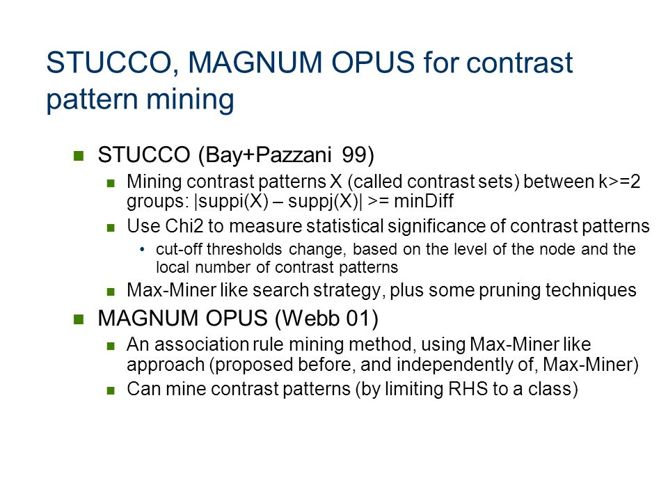 STUCCO, MAGNUM OPUS for contrast pattern mining STUCCO (Bay+Pazzani 99) Mining contrast patterns X (called contrast sets) between k>=2 groups: |suppi(