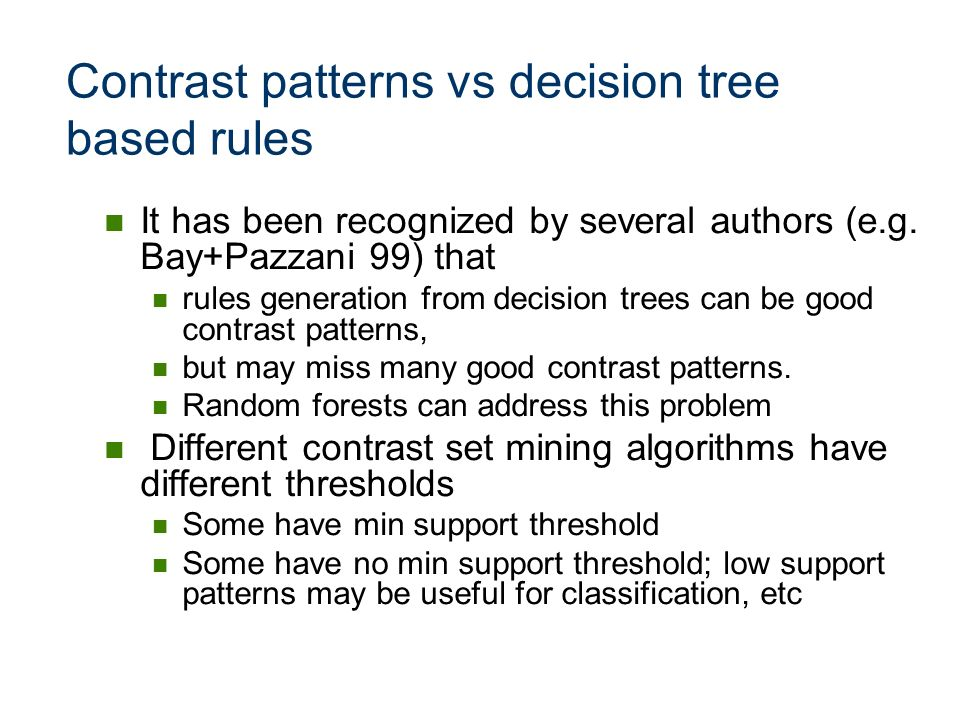 Contrast patterns vs decision tree based rules It has been recognized by several authors (e.g. Bay+Pazzani 99) that rules generation from decision tre