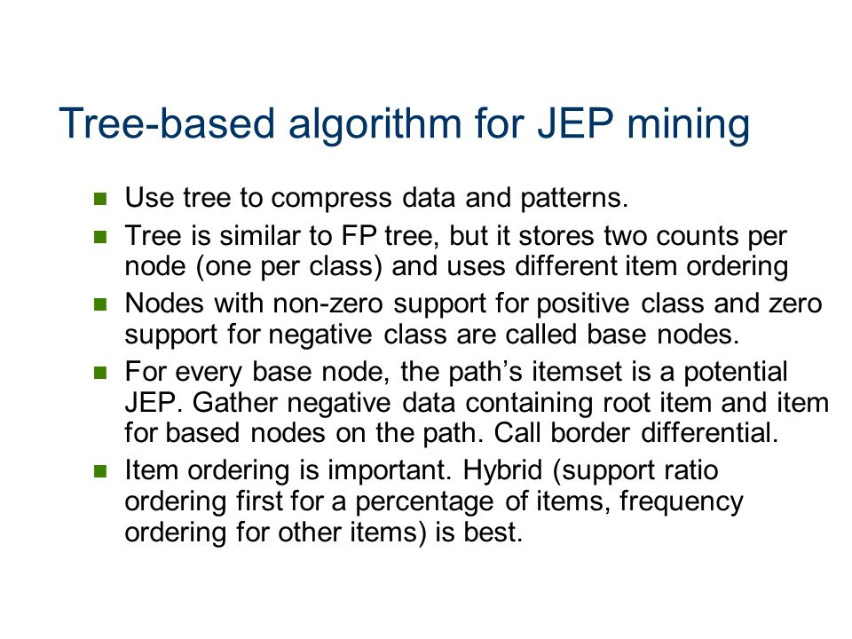 Tree-based algorithm for JEP mining Use tree to compress data and patterns. Tree is similar to FP tree, but it stores two counts per node (one per cla