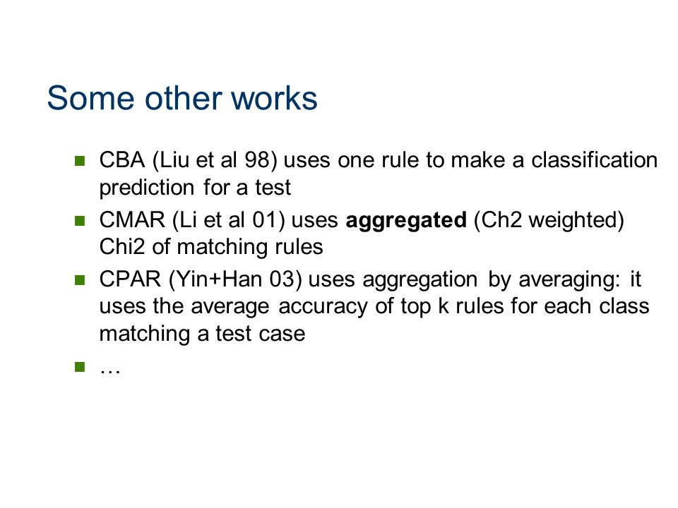 Some other works CBA (Liu et al 98) uses one rule to make a classification prediction for a test CMAR (Li et al 01) uses aggregated (Ch2 weighted) Chi