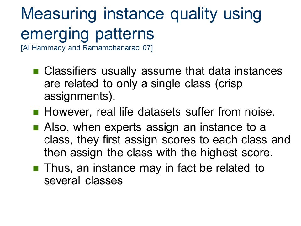 Measuring instance quality using emerging patterns [Al Hammady and Ramamohanarao 07] Classifiers usually assume that data instances are related to onl