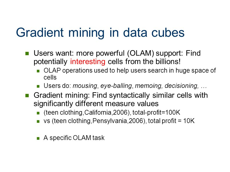 Gradient mining in data cubes Users want: more powerful (OLAM) support: Find potentially interesting cells from the billions! OLAP operations used to