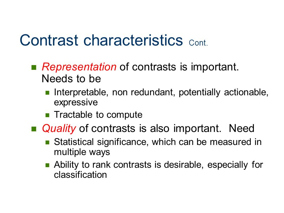 Contrast characteristics Cont. Representation of contrasts is important. Needs to be Interpretable, non redundant, potentially actionable, expressive