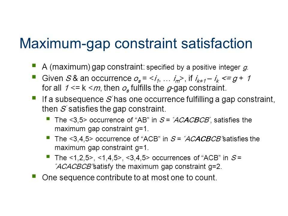 Maximum-gap constraint satisfaction A (maximum) gap constraint: specified by a positive integer g. Given S & an occurrence o s =, if i k+1 – i k <= g