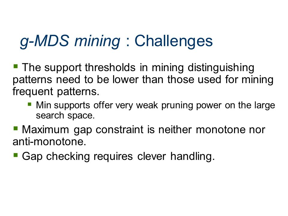 g-MDS mining : Challenges The support thresholds in mining distinguishing patterns need to be lower than those used for mining frequent patterns. Min