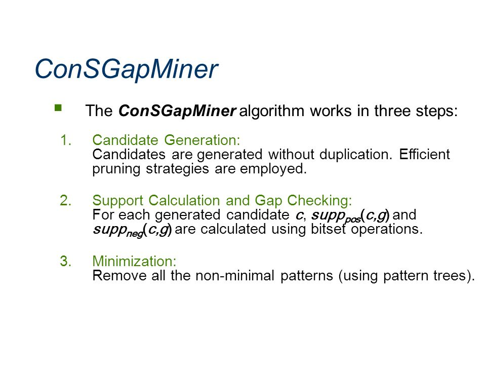 ConSGapMiner The ConSGapMiner algorithm works in three steps: 1.Candidate Generation: Candidates are generated without duplication. Efficient pruning
