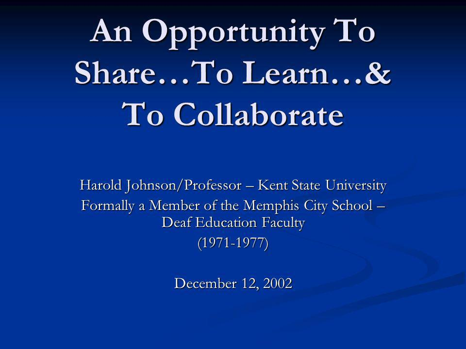 An Opportunity To Share…To Learn…& To Collaborate Harold Johnson/Professor – Kent State University Formally a Member of the Memphis City School – Deaf Education Faculty (1971-1977) December 12, 2002