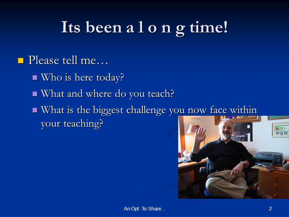 2An Opt. To Share... Its been a l o n g time. Please tell me… Please tell me… Who is here today.