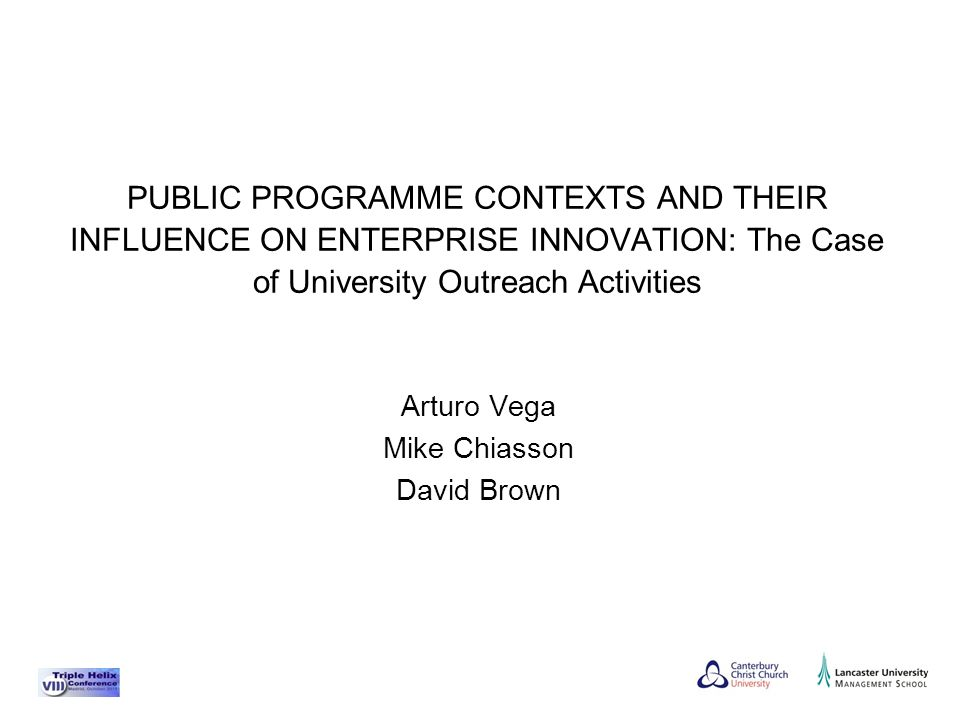 Arturo Vega Mike Chiasson David Brown PUBLIC PROGRAMME CONTEXTS AND THEIR INFLUENCE ON ENTERPRISE INNOVATION: The Case of University Outreach Activities