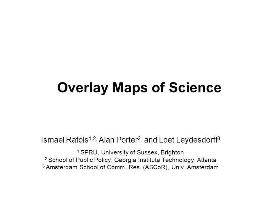 Overlay Maps of Science Ismael Rafols 1,2, Alan Porter 2 and Loet Leydesdorff 3 1 SPRU, University of Sussex, Brighton 2 School of Public Policy, Georgia Institute Technology, Atlanta 3 Amsterdam School of Comm.
