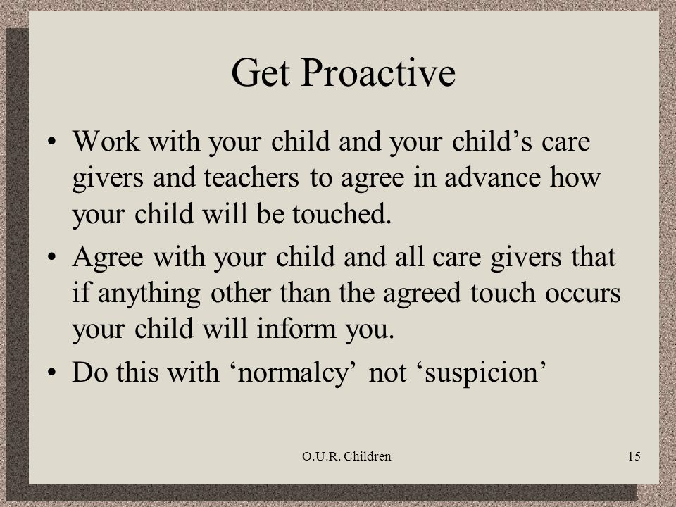 O.U.R. Children15 Get Proactive Work with your child and your childs care givers and teachers to agree in advance how your child will be touched. Agre