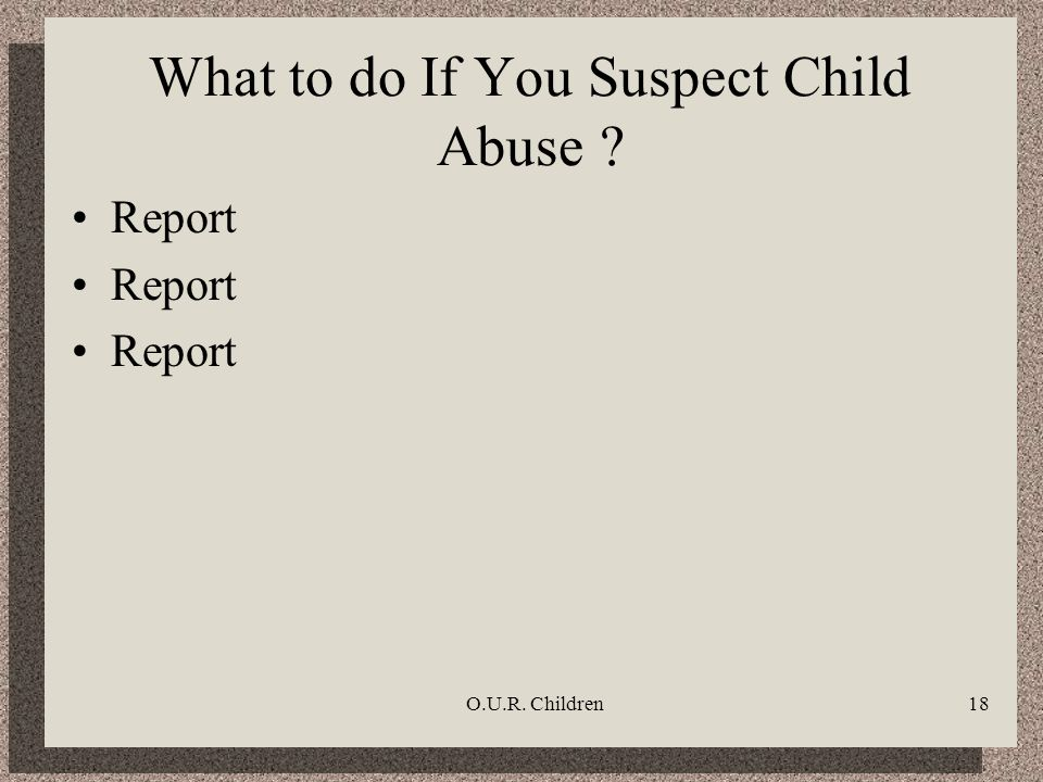 O.U.R. Children18 What to do If You Suspect Child Abuse ? Report