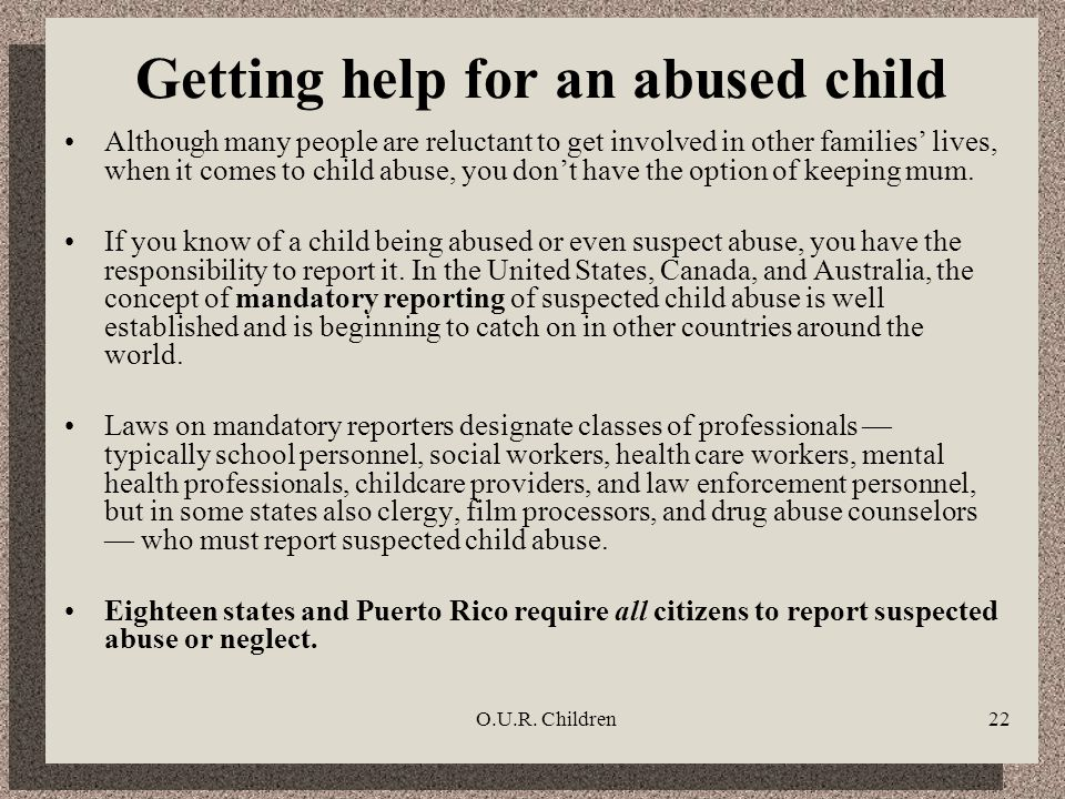 O.U.R. Children22 Getting help for an abused child Although many people are reluctant to get involved in other families lives, when it comes to child
