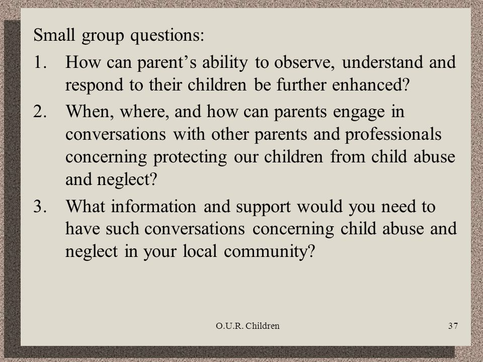 O.U.R. Children37 Small group questions: 1.How can parents ability to observe, understand and respond to their children be further enhanced? 2.When, w