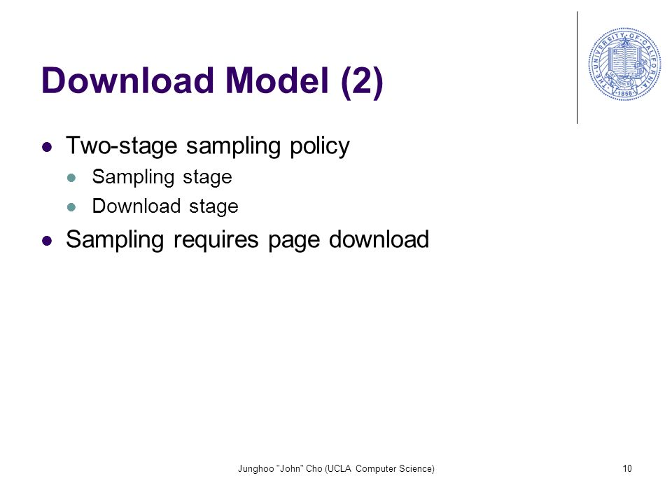 Junghoo John Cho (UCLA Computer Science)10 Download Model (2) Two-stage sampling policy Sampling stage Download stage Sampling requires page download