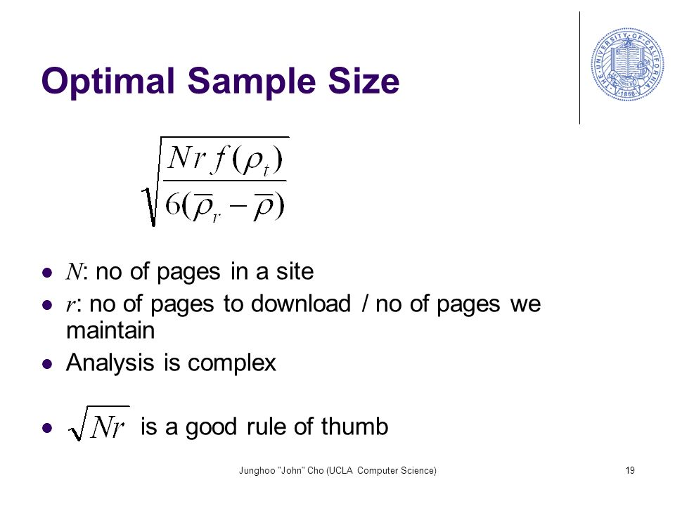 Junghoo John Cho (UCLA Computer Science)19 Optimal Sample Size N : no of pages in a site r : no of pages to download / no of pages we maintain Analysis is complex is a good rule of thumb